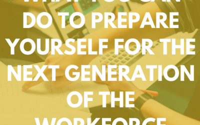 WHAT YOU CAN DO TO PREPARE YOURSELF FOR THE NEXT GENERATION OF THE WORKFORCE